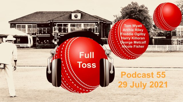 NEW! The Full Toss Podcast  55 - Including Tom Wyatt, Archie Riley , Freddie Ogilby plus Harry, Nicole, Jack and George!