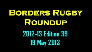 BORDERS RUGBY ROUNDUP EDITION 39 - 19.5.13