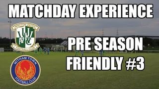 WHITTON UNITED vs WITHAM TOWN (PRE SEASON FRIENDLY) | Match Day Experience